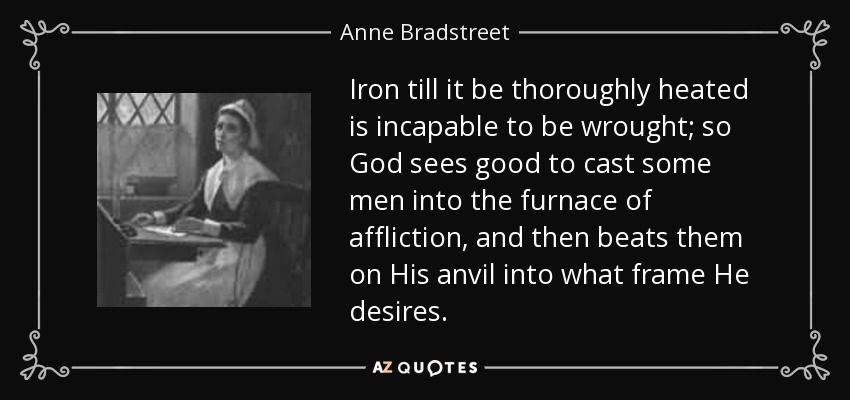 Iron till it be thoroughly heated is incapable to be wrought; so God sees good to cast some men into the furnace of affliction, and then beats them on His anvil into what frame He desires. - Anne Bradstreet
