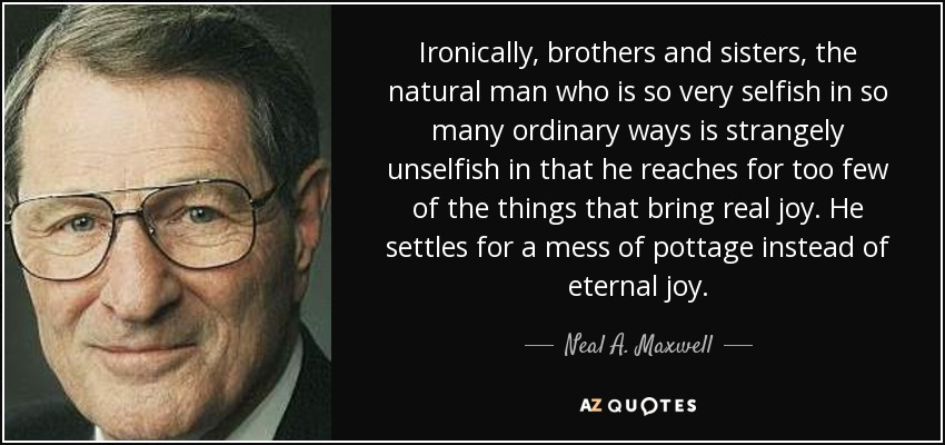 Ironically, brothers and sisters, the natural man who is so very selfish in so many ordinary ways is strangely unselfish in that he reaches for too few of the things that bring real joy. He settles for a mess of pottage instead of eternal joy. - Neal A. Maxwell