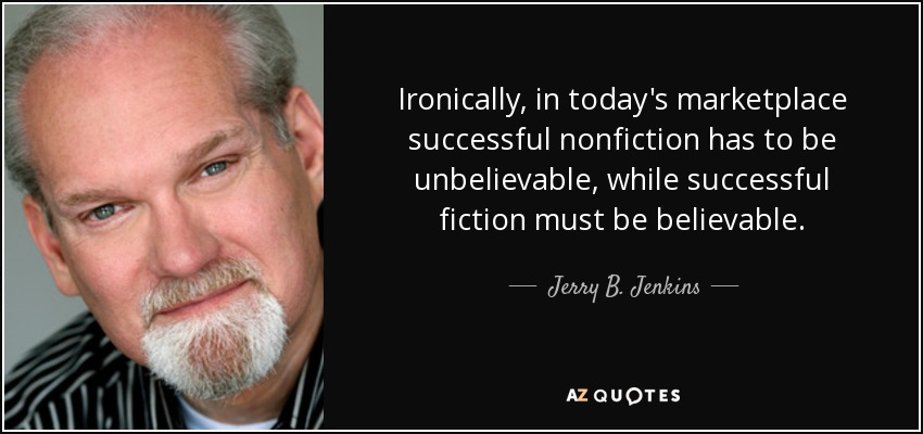 Ironically, in today's marketplace successful nonfiction has to be unbelievable, while successful fiction must be believable. - Jerry B. Jenkins