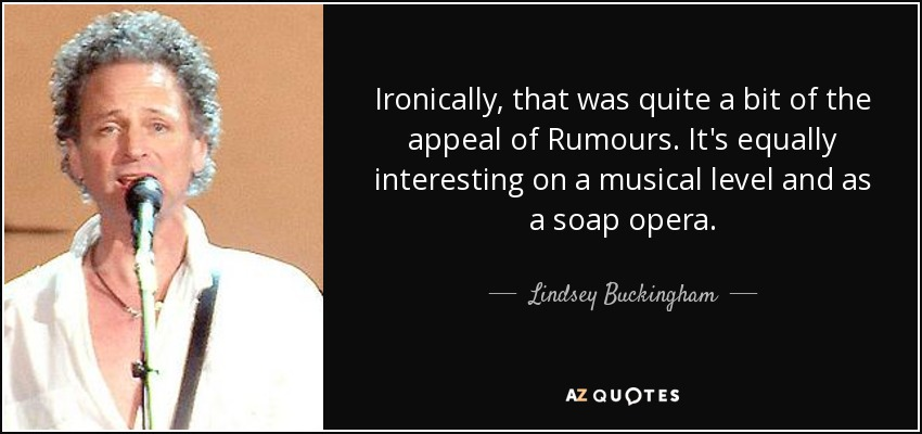 Ironically, that was quite a bit of the appeal of Rumours. It's equally interesting on a musical level and as a soap opera. - Lindsey Buckingham