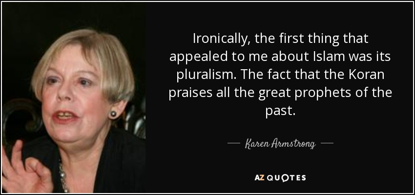 Ironically, the first thing that appealed to me about Islam was its pluralism. The fact that the Koran praises all the great prophets of the past. - Karen Armstrong