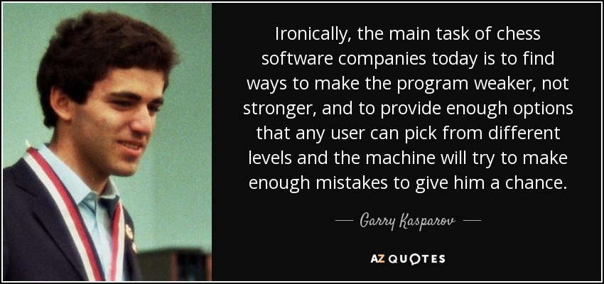 Ironically, the main task of chess software companies today is to find ways to make the program weaker, not stronger, and to provide enough options that any user can pick from different levels and the machine will try to make enough mistakes to give him a chance. - Garry Kasparov