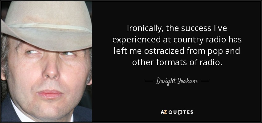 Ironically, the success I've experienced at country radio has left me ostracized from pop and other formats of radio. - Dwight Yoakam