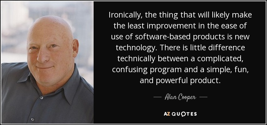 Ironically, the thing that will likely make the least improvement in the ease of use of software-based products is new technology. There is little difference technically between a complicated, confusing program and a simple, fun, and powerful product. - Alan Cooper