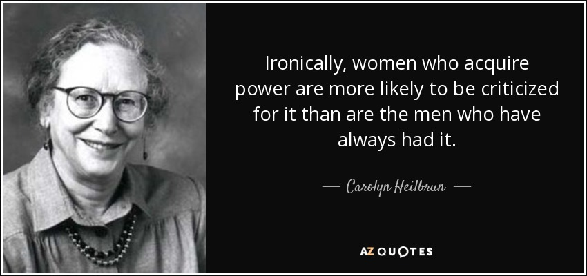 Ironically, women who acquire power are more likely to be criticized for it than are the men who have always had it. - Carolyn Heilbrun