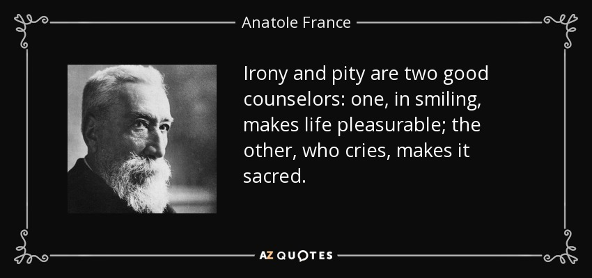Anatole France Quote Irony And Pity Are Two Good Counselors One