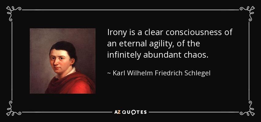 Irony is a clear consciousness of an eternal agility, of the infinitely abundant chaos. - Karl Wilhelm Friedrich Schlegel