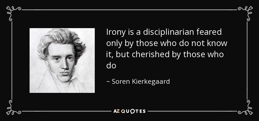 Irony is a disciplinarian feared only by those who do not know it, but cherished by those who do - Soren Kierkegaard