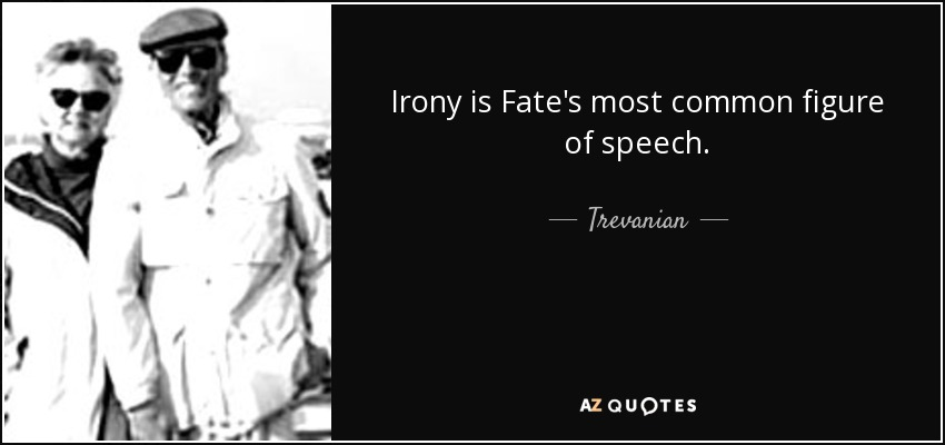 Irony is Fate's most common figure of speech. - Trevanian