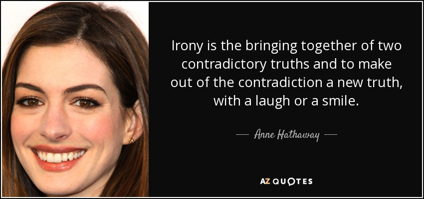 Irony is the bringing together of two contradictory truths and to make out of the contradiction a new truth, with a laugh or a smile. - Anne Hathaway