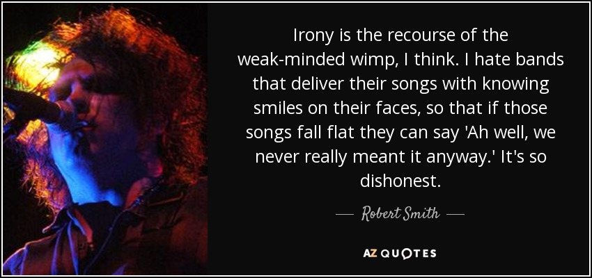 Irony is the recourse of the weak-minded wimp, I think. I hate bands that deliver their songs with knowing smiles on their faces, so that if those songs fall flat they can say 'Ah well, we never really meant it anyway.' It's so dishonest. - Robert Smith