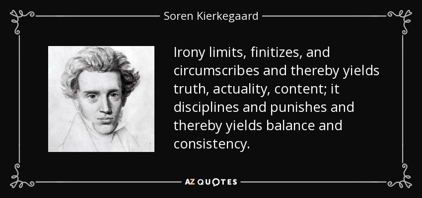Irony limits, finitizes, and circumscribes and thereby yields truth, actuality, content; it disciplines and punishes and thereby yields balance and consistency. - Soren Kierkegaard