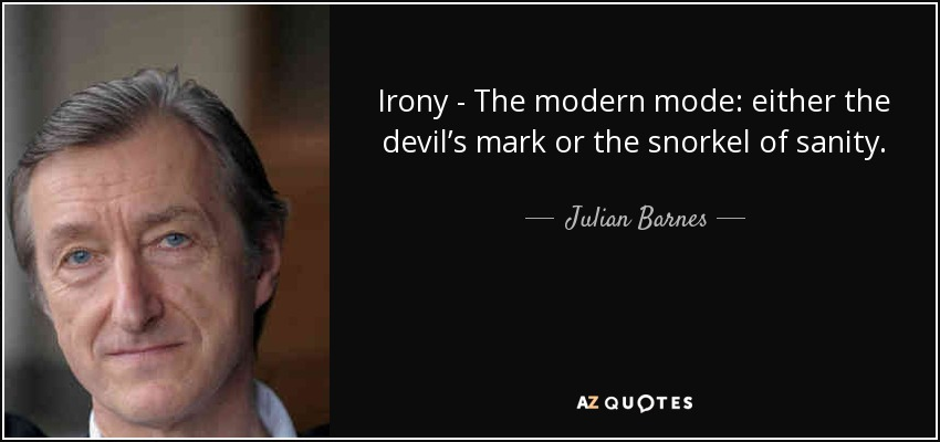 Irony - The modern mode: either the devil's mark or the snorkel of sanity. - Julian Barnes