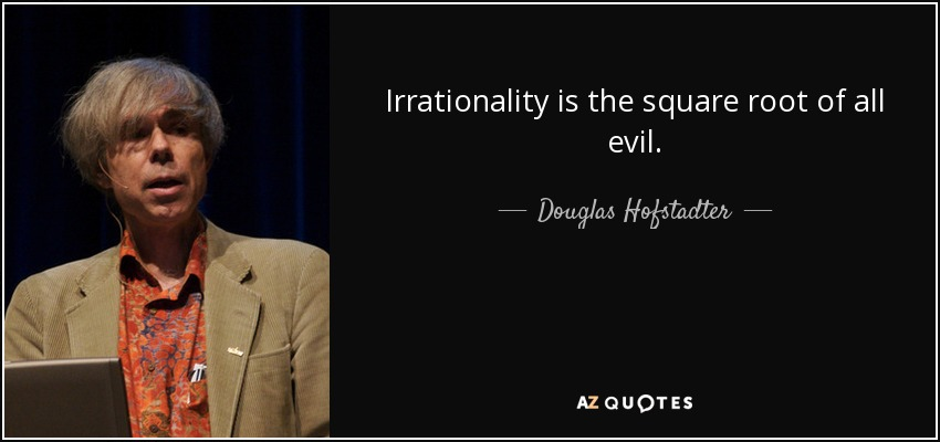 Irrationality is the square root of all evil. - Douglas Hofstadter