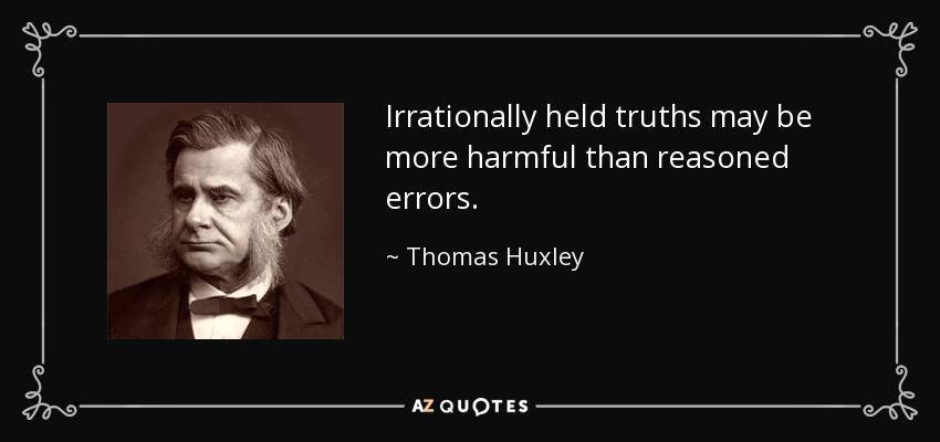 Irrationally held truths may be more harmful than reasoned errors. - Thomas Huxley