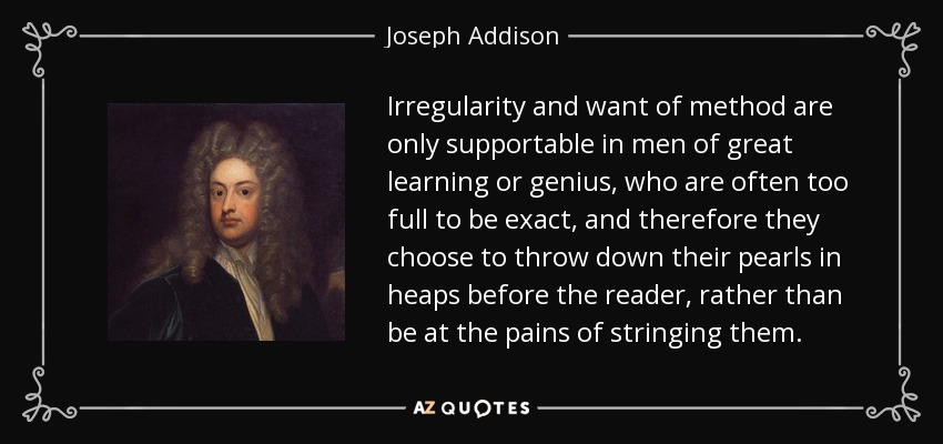 Irregularity and want of method are only supportable in men of great learning or genius, who are often too full to be exact, and therefore they choose to throw down their pearls in heaps before the reader, rather than be at the pains of stringing them. - Joseph Addison