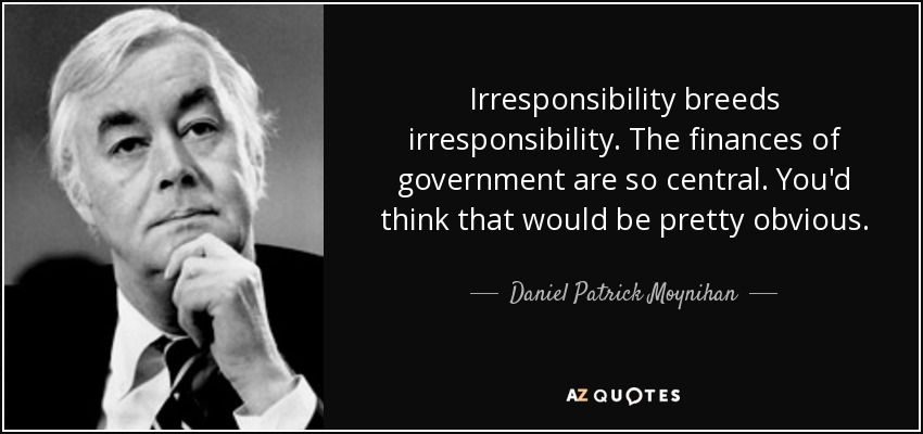Irresponsibility breeds irresponsibility. The finances of government are so central. You'd think that would be pretty obvious. - Daniel Patrick Moynihan