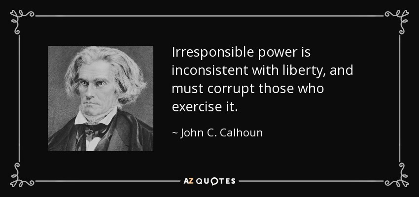 Irresponsible power is inconsistent with liberty, and must corrupt those who exercise it. - John C. Calhoun