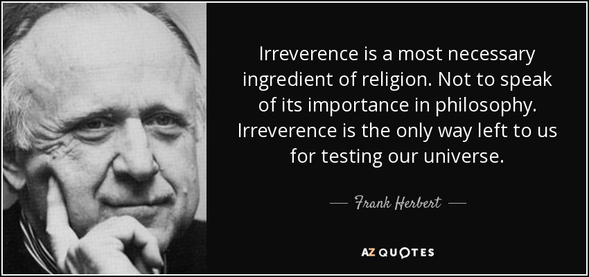Irreverence is a most necessary ingredient of religion. Not to speak of its importance in philosophy. Irreverence is the only way left to us for testing our universe. - Frank Herbert