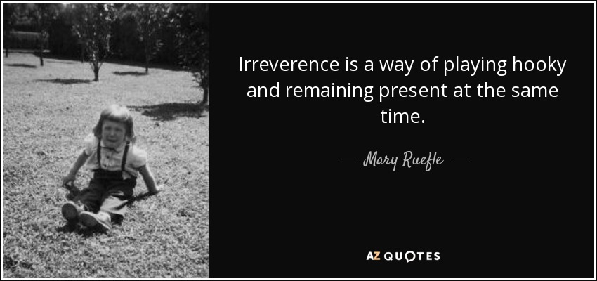 Irreverence is a way of playing hooky and remaining present at the same time. - Mary Ruefle