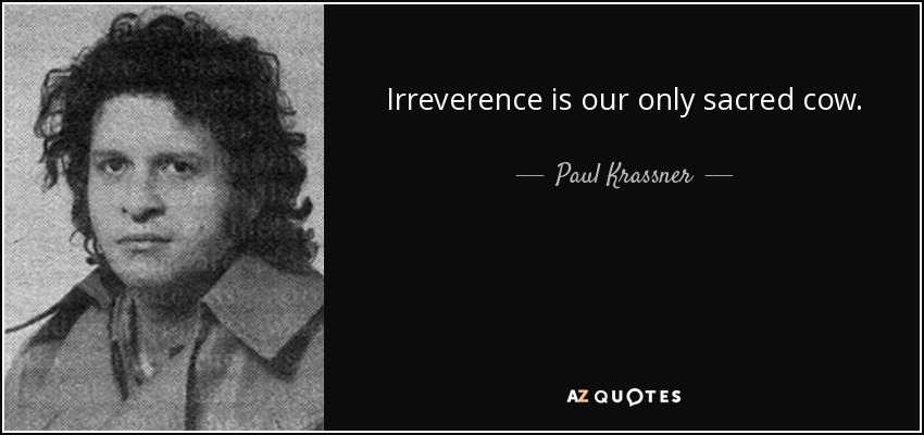 Irreverence is our only sacred cow. - Paul Krassner