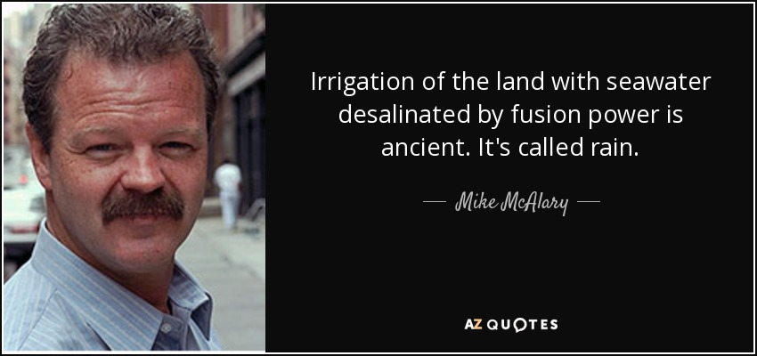Irrigation of the land with seawater desalinated by fusion power is ancient. It's called rain. - Mike McAlary