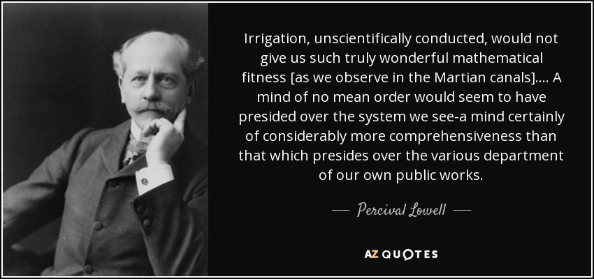 Irrigation, unscientifically conducted, would not give us such truly wonderful mathematical fitness [as we observe in the Martian canals]. . . . A mind of no mean order would seem to have presided over the system we see-a mind certainly of considerably more comprehensiveness than that which presides over the various department of our own public works. - Percival Lowell