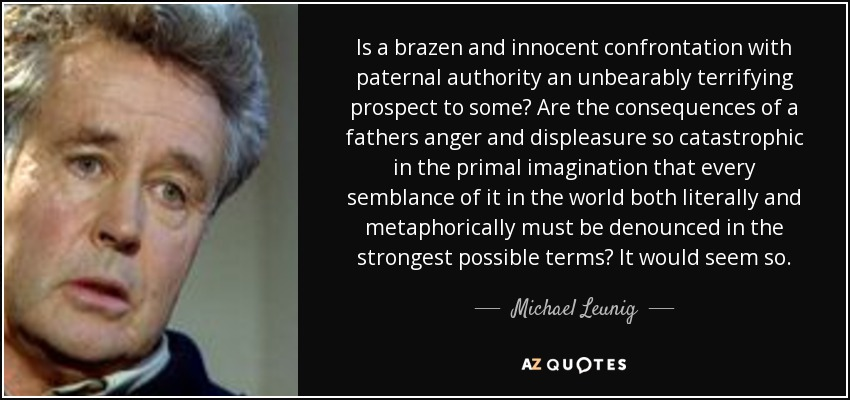 Is a brazen and innocent confrontation with paternal authority an unbearably terrifying prospect to some? Are the consequences of a fathers anger and displeasure so catastrophic in the primal imagination that every semblance of it in the world both literally and metaphorically must be denounced in the strongest possible terms? It would seem so. - Michael Leunig
