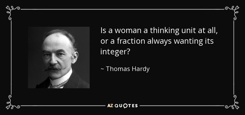 Is a woman a thinking unit at all, or a fraction always wanting its integer? - Thomas Hardy