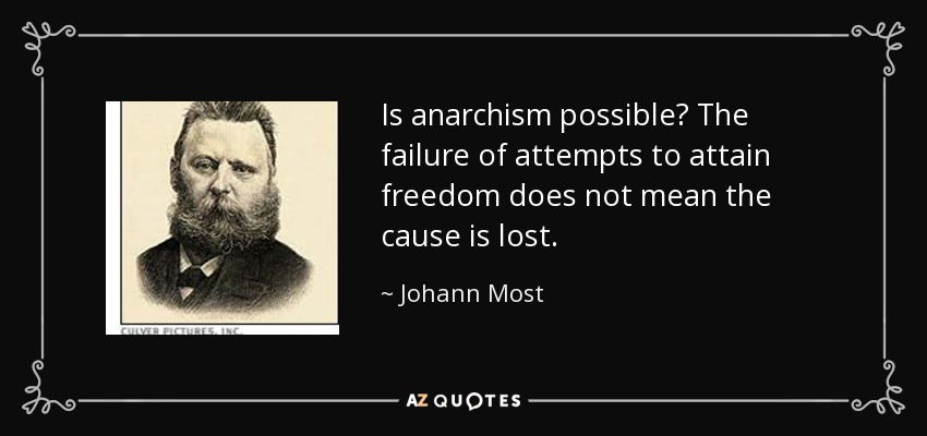 Is anarchism possible? The failure of attempts to attain freedom does not mean the cause is lost. - Johann Most