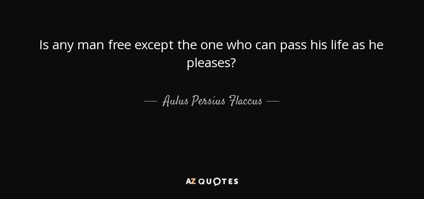 Is any man free except the one who can pass his life as he pleases? - Aulus Persius Flaccus