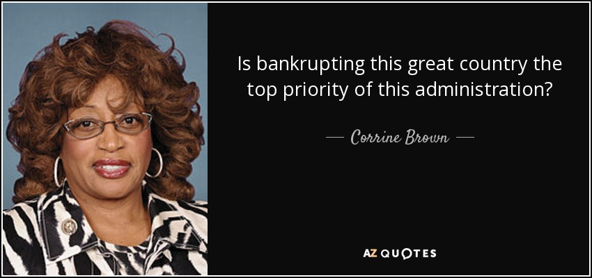 Is bankrupting this great country the top priority of this administration? - Corrine Brown