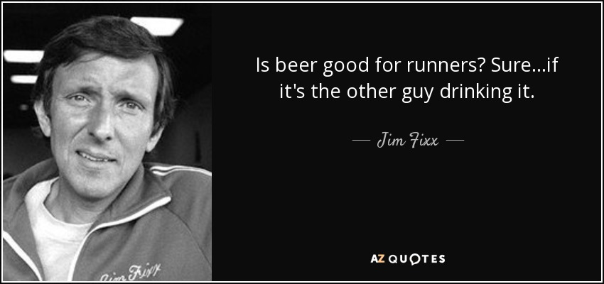 Is beer good for runners? Sure...if it's the other guy drinking it. - Jim Fixx