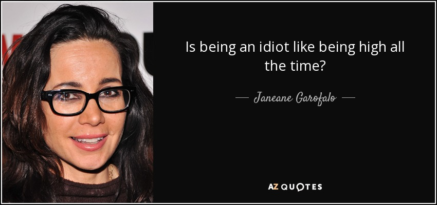 Janeane Garofalo quote: Is being an idiot like being high ...