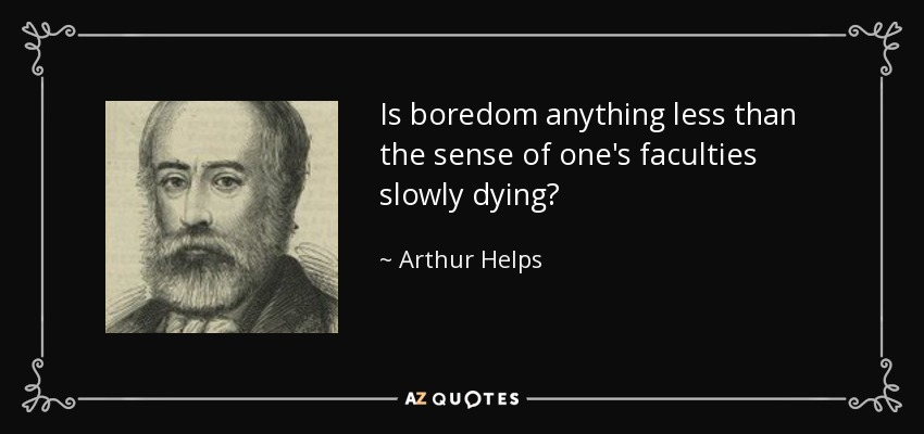 Is boredom anything less than the sense of one's faculties slowly dying? - Arthur Helps
