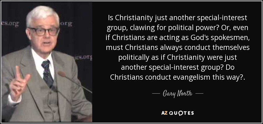 Is Christianity just another special-interest group, clawing for political power? Or, even if Christians are acting as God's spokesmen, must Christians always conduct themselves politically as if Christianity were just another special-interest group? Do Christians conduct evangelism this way?. - Gary North
