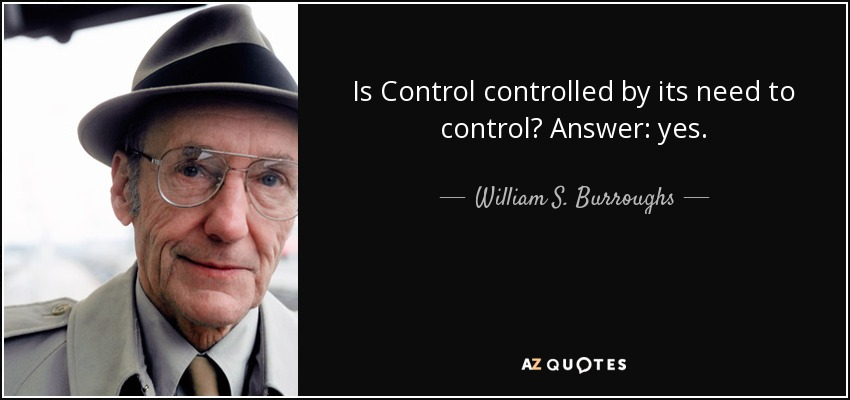 Is Control controlled by its need to control? Answer: yes. - William S. Burroughs