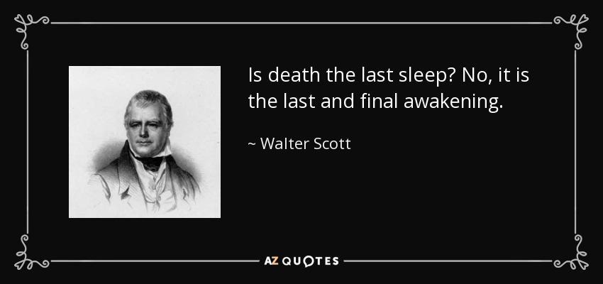 Is death the last sleep? No, it is the last and final awakening. - Walter Scott
