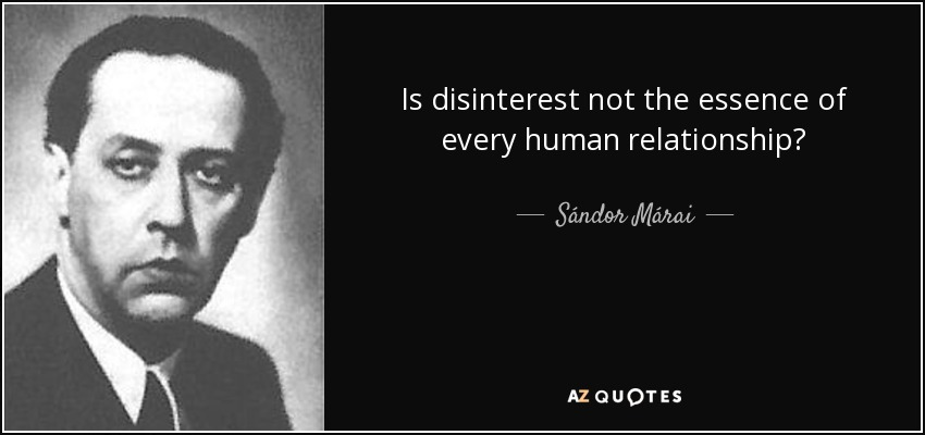 Is disinterest not the essence of every human relationship? - Sándor Márai