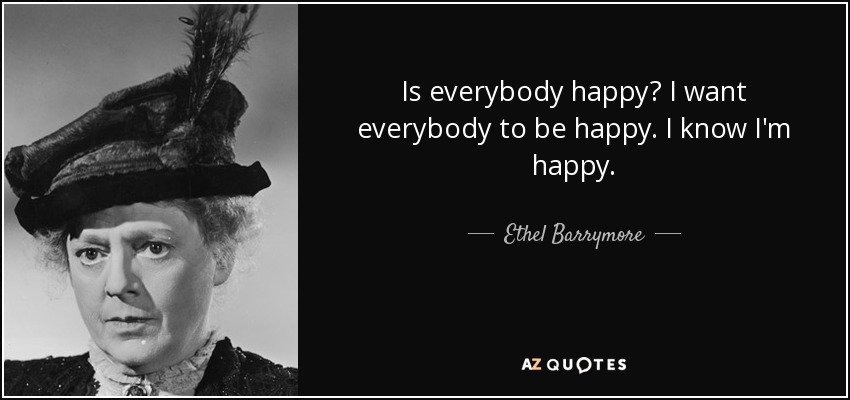 Is everybody happy? I want everybody to be happy. I know I'm happy. - Ethel Barrymore
