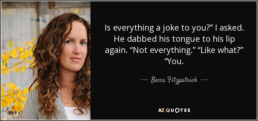 "Is everything a joke to you?"" I asked. He dabbed his tongue to his lip again. ""Not everything."" ""Like what?"" ""You. - Becca Fitzpatrick"