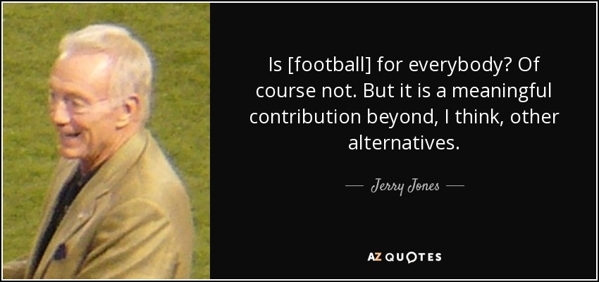 Is [football] for everybody? Of course not. But it is a meaningful contribution beyond, I think, other alternatives. - Jerry Jones