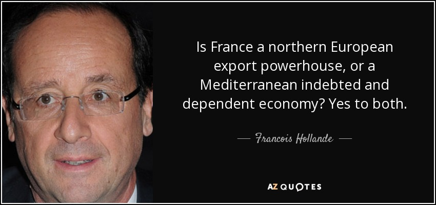 Is France a northern European export powerhouse, or a Mediterranean indebted and dependent economy? Yes to both. - Francois Hollande