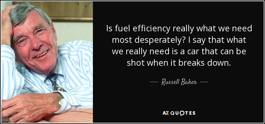 Is fuel efficiency really what we need most desperately? I say that what we really need is a car that can be shot when it breaks down. - Russell Baker