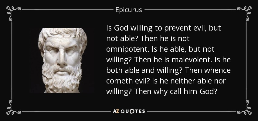 Is God willing to prevent evil, but not able? Then he is not omnipotent. Is he able, but not willing? Then he is malevolent. Is he both able and willing? Then whence cometh evil? Is he neither able nor willing? Then why call him God? - Epicurus