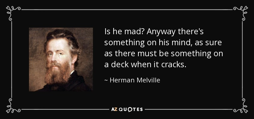 Is he mad? Anyway there's something on his mind, as sure as there must be something on a deck when it cracks. - Herman Melville