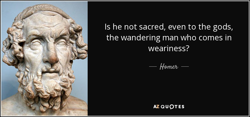 Is he not sacred, even to the gods, the wandering man who comes in weariness? - Homer