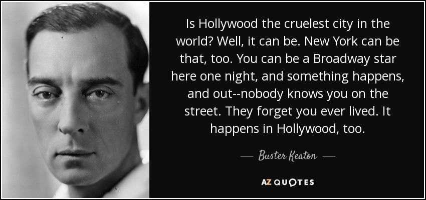 Is Hollywood the cruelest city in the world? Well, it can be. New York can be that, too. You can be a Broadway star here one night, and something happens, and out--nobody knows you on the street. They forget you ever lived. It happens in Hollywood, too. - Buster Keaton