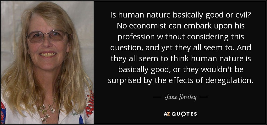 Is human nature basically good or evil? No economist can embark upon his profession without considering this question, and yet they all seem to. And they all seem to think human nature is basically good, or they wouldn't be surprised by the effects of deregulation. - Jane Smiley