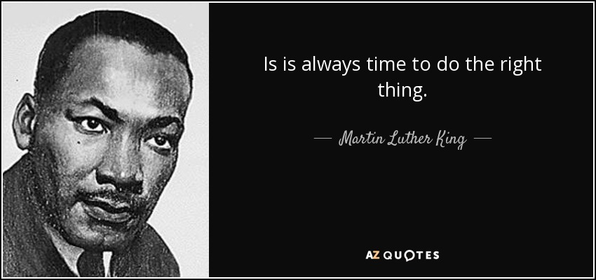 Is is always time to do the right thing. - Martin Luther King, Jr.